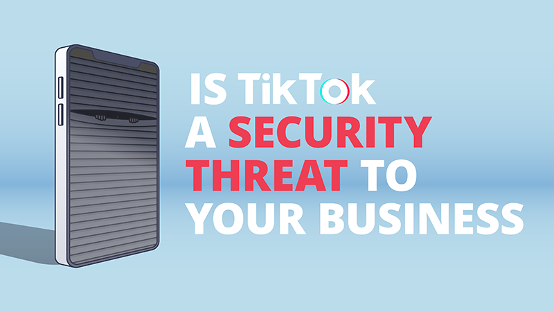 Is TikTok a Security Threat to Your Business?
